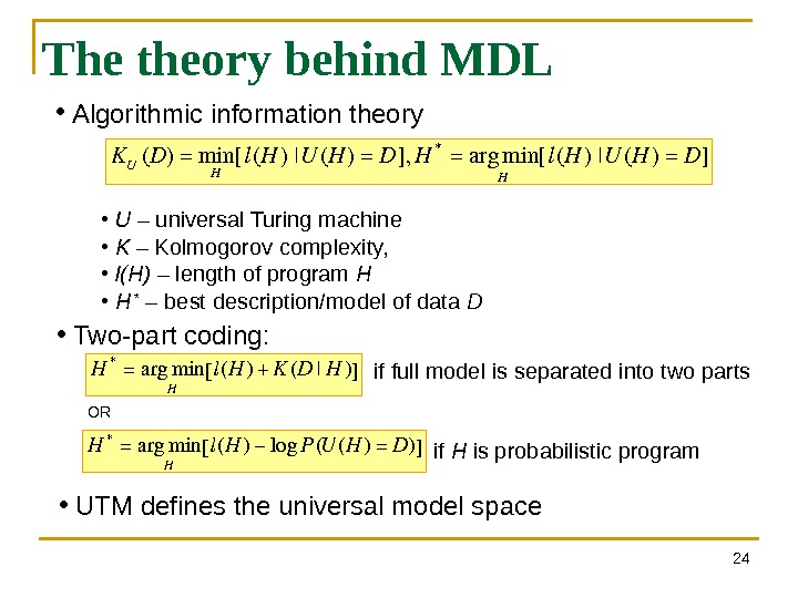 24 The theory behind MDL •  Algorithmic information theory KU(D)=min H [l(H)|U(H)=D], H*=argmin H [l(H)|U(H)=D]