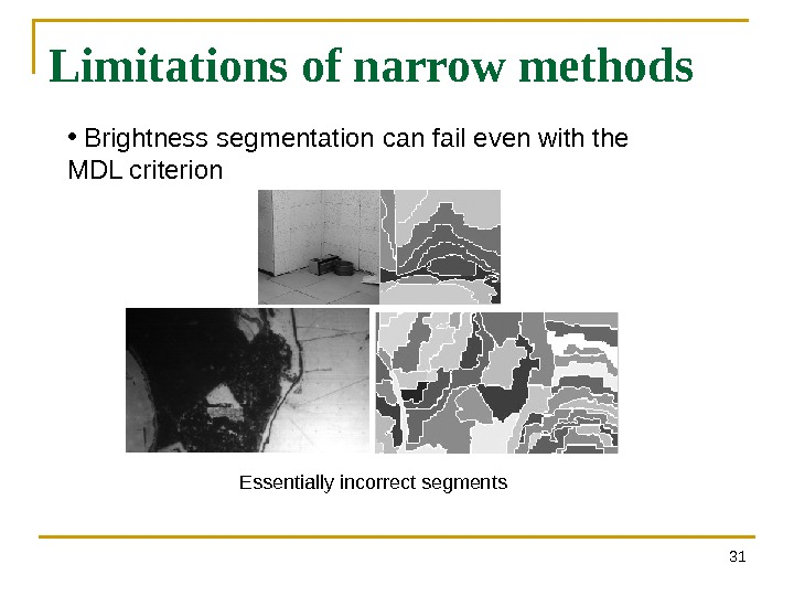 31 Limitations of narrow methods •  Brightness segmentation can fail even with the MDL criterion