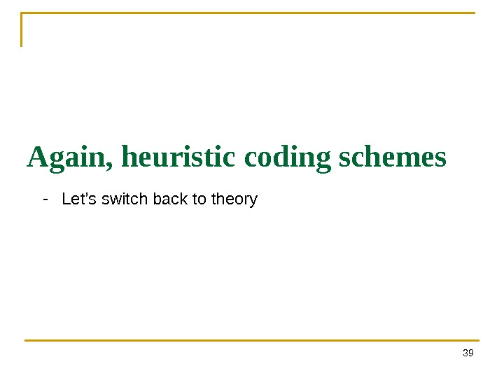 39 Again, heuristic coding schemes - Let's switch back to theory