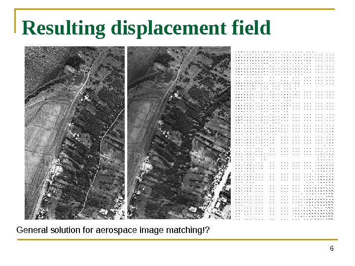 Resulting displacement field 6 General solution for aerospace image matching!?