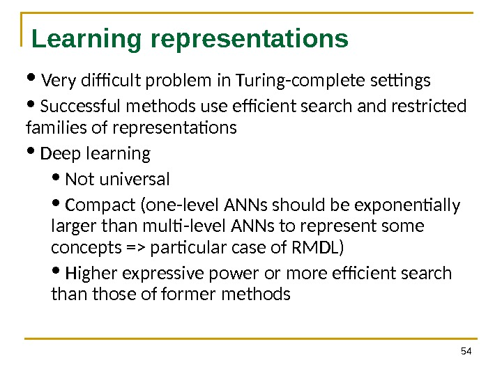 54 Learning representations •  Very difficult problem in Turing-complete settings •  Successful methods use