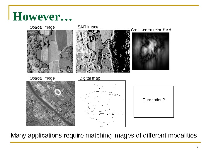 However… 7 Optical image SAR image Cross-correlation field Many applications require matching images of different modalities