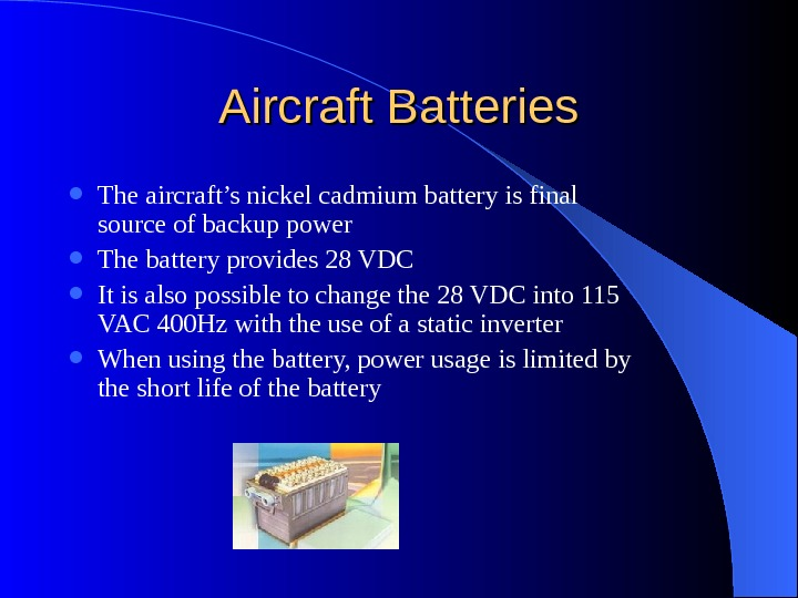 Aircraft Batteries The aircraft's nickel cadmium battery is final source of backup power The battery provides