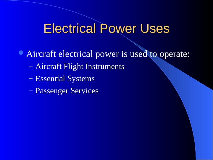 Electrical Power Uses Aircraft electrical power is used to operate: – Aircraft Flight Instruments – Essential