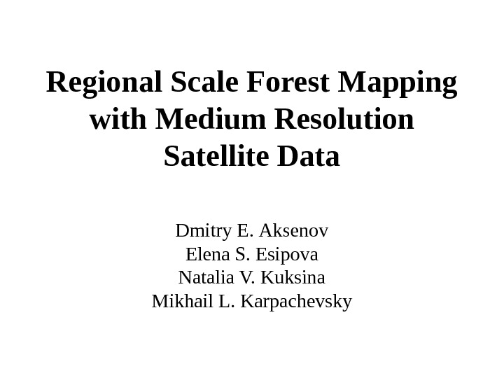 Regional Scale Forest Mapping with Medium Resolution Satellite Data Dmitry  E.  Aksenov