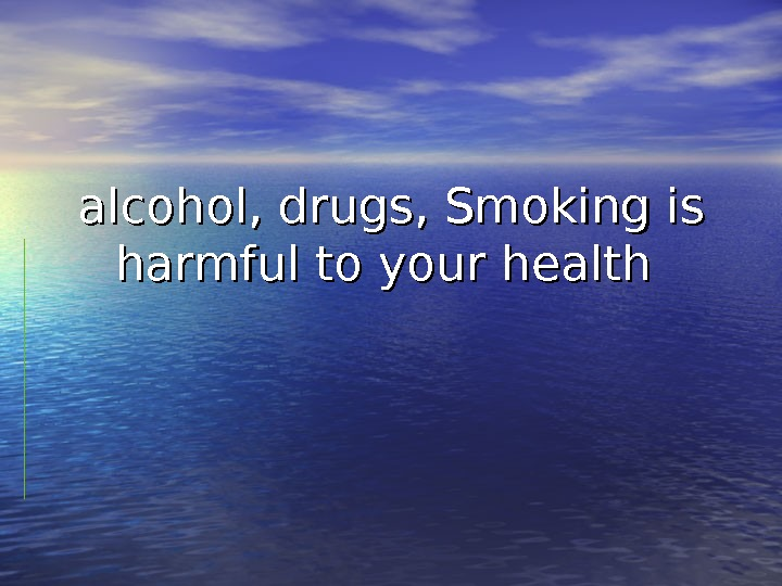 alcohol, drugs, Smoking is harmful to your health
