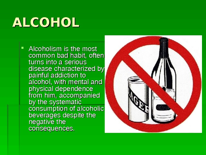 ALCOHOL Alcoholism is the most common bad habit, often turns into a serious disease characterized