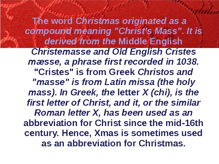 The word Christmas originated as a compound meaning Christ's Mass. It is derived from the Middle