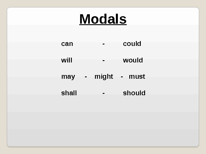 Modals can - could will - would may -  might  -  must shall