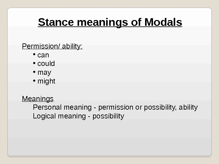 Stance meanings of Modals Permission/ ability:  •  can •  could •  may