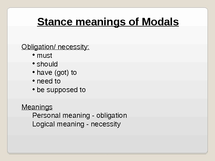 Stance meanings of Modals Obligation/ necessity:  •  must •  should •  have