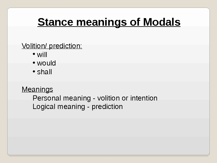 Stance meanings of Modals Volition/ prediction:  •  will •  would •  shall