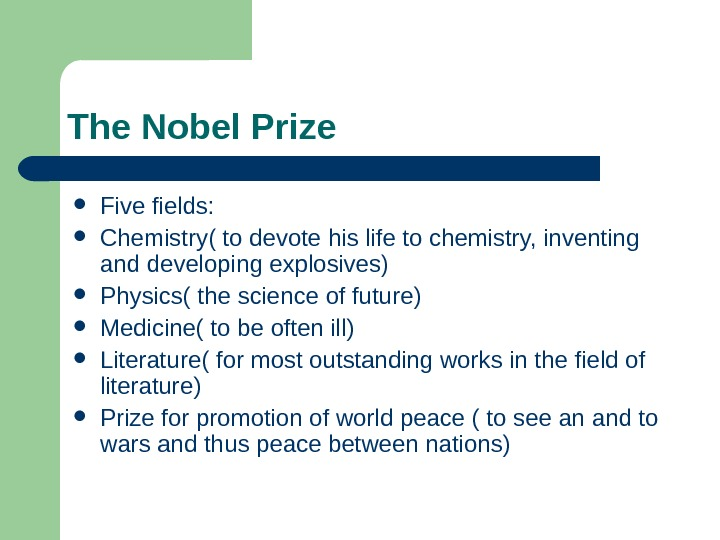 The Nobel Prize Five fields:  Chemistry( to devote his life to chemistry, inventing