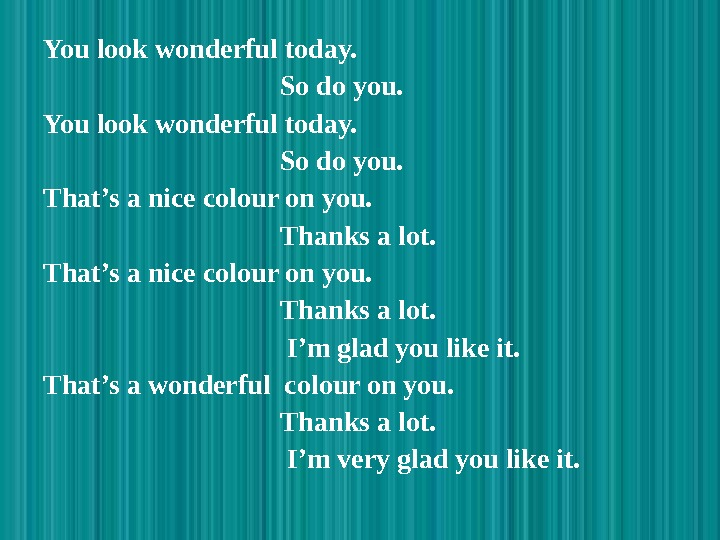 You look wonderful today.       So do you. That's