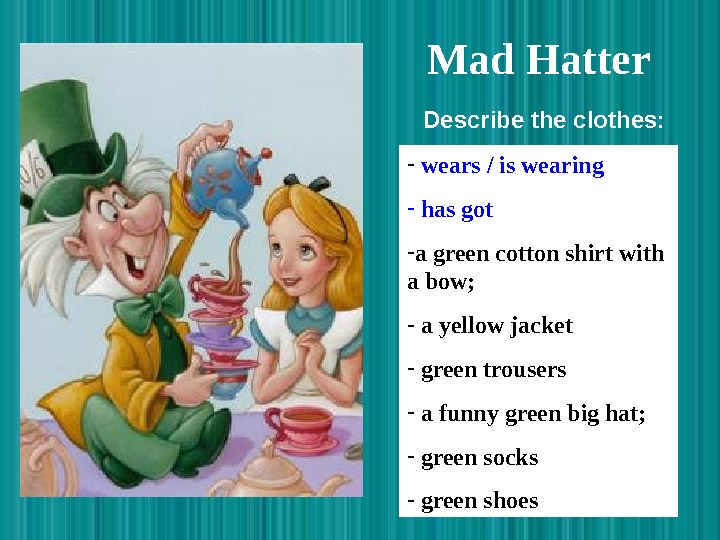 Mad Hatter  -  wears / is wearing -  has got -