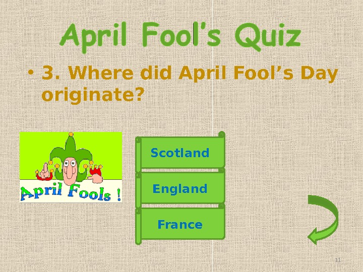• 3. Where did April Fool's Day originate? England France. Scotland 11