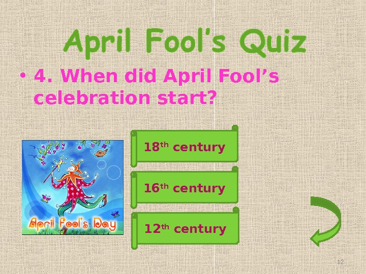 • 4. When did April Fool's celebration start? 18 th century 12 th century 16