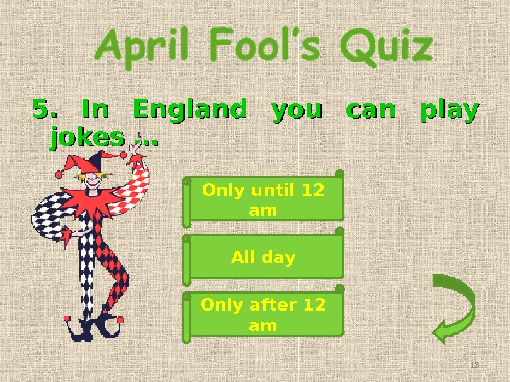 5.  In England you can play jokes … Only until 12 am Only after 12