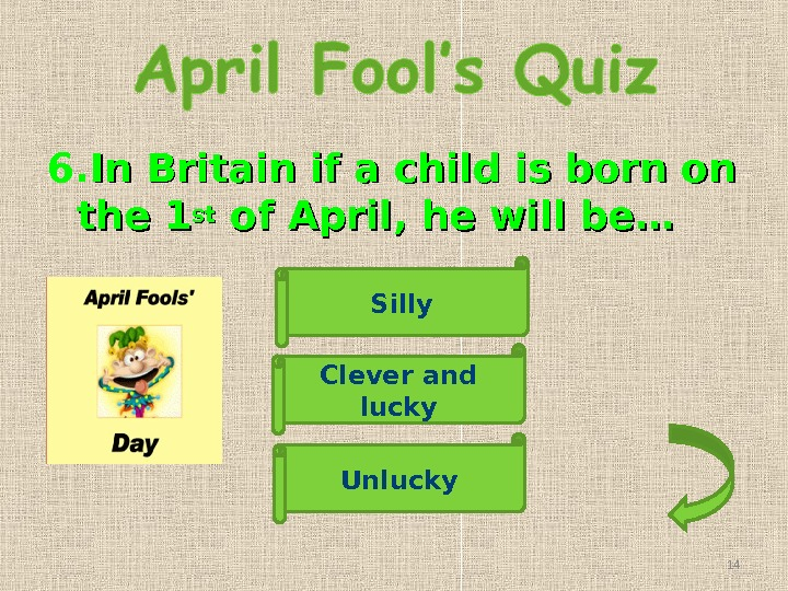 6. In Britain if a child is born on the 1 stst of April, he will