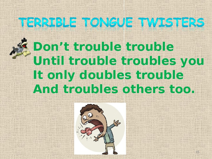 Don't trouble Until troubles you It only doubles trouble And troubles others too. 15