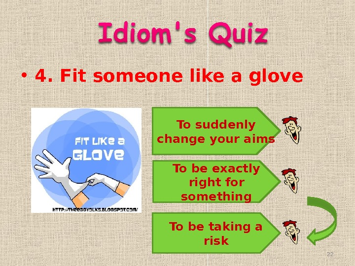 • 4. Fit someone like a glove To suddenly change your aims To be exactly