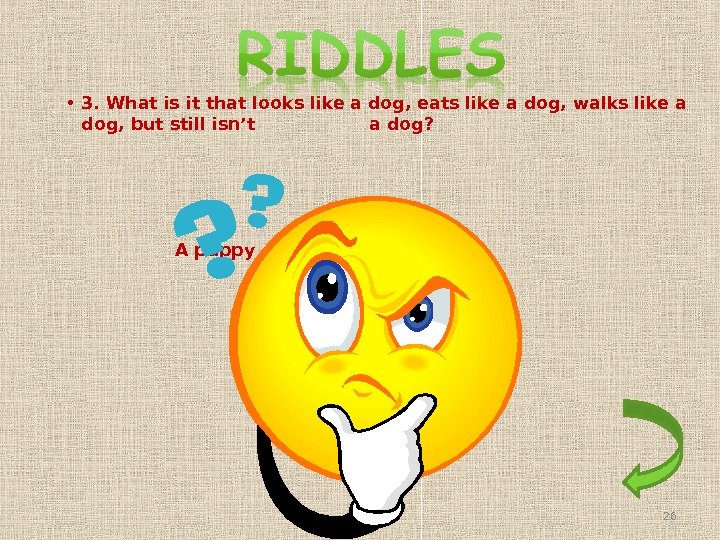 • 3. What is it that looks like a dog, eats like a dog, walks