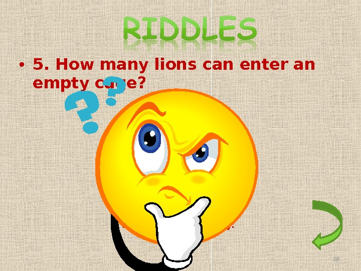 • 5. How many lions can enter an empty cage? Only one. After that the