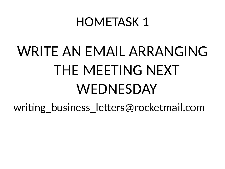 HOMETASK 1 WRITE AN EMAIL ARRANGING THE MEETING NEXT WEDNESDAY writing_business_letters@rocketmail. com