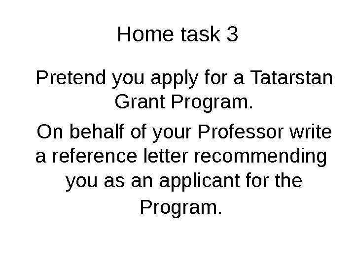 Home task 3 Pretend you apply for a Tatarstan Grant Program. On behalf of your Professor