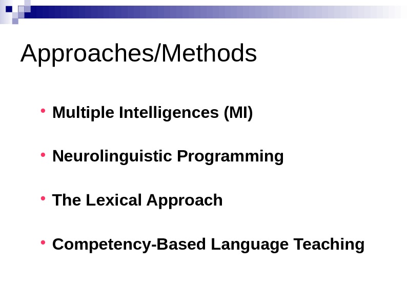 Approaches/Methods Multiple Intelligences (MI) Neurolinguistic Programming The Lexical Approach Competency-Based Language Teaching
