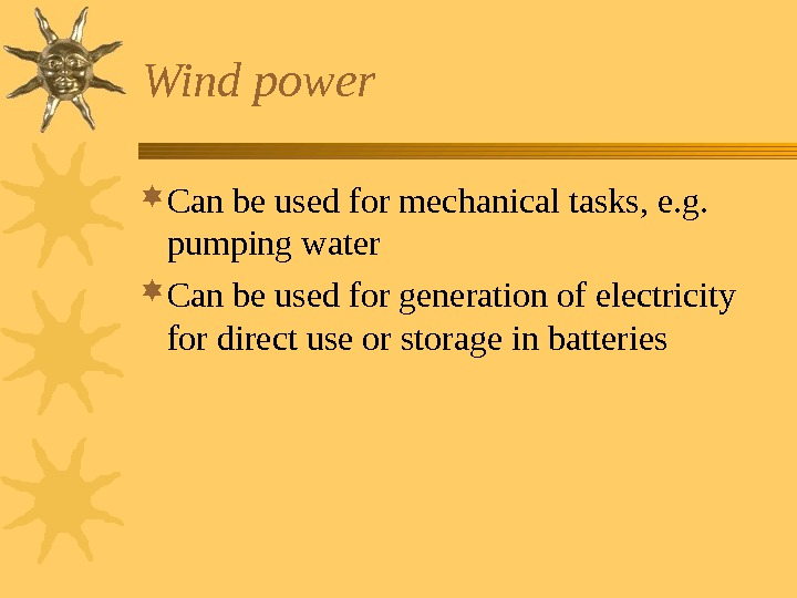 Wind power Can be used for mechanical tasks, e. g.  pumping water Can