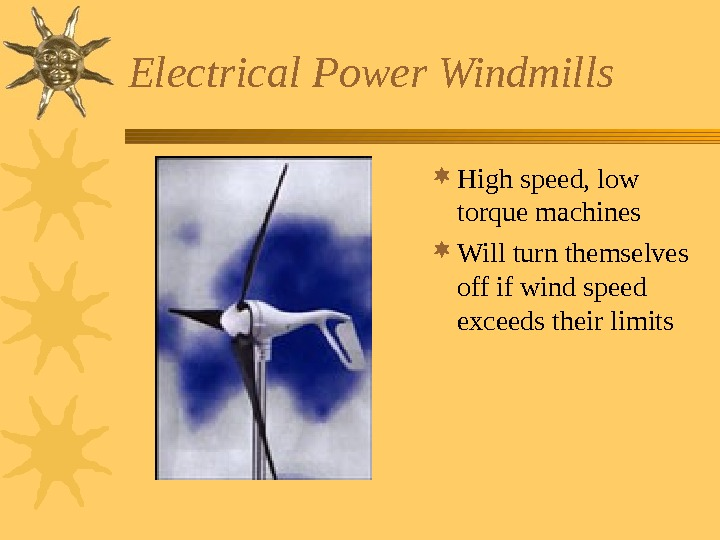 Electrical Power Windmills High speed, low torque machines Will turn themselves off if wind