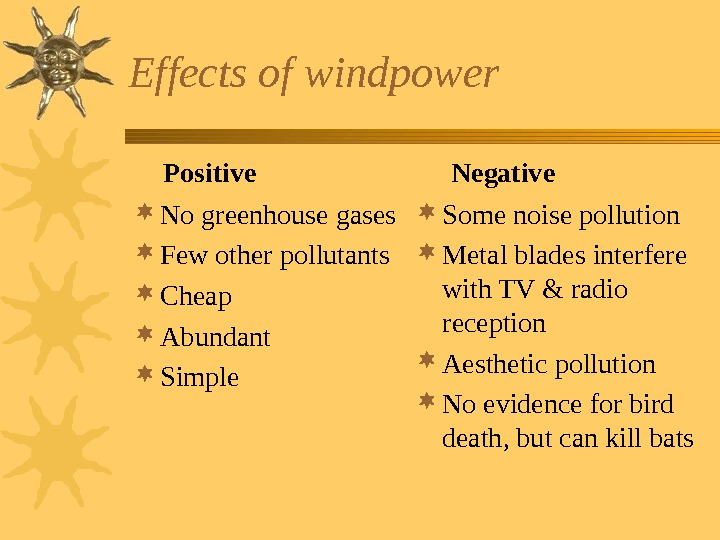 Effects of windpower No greenhouse gases Few other pollutants Cheap Abundant Simple Some noise