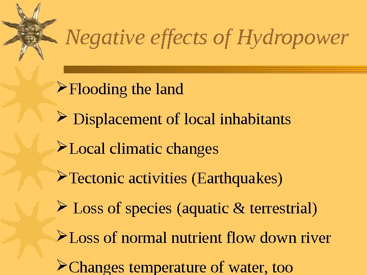 Negative effects of Hydropower Flooding the land Displacement of local inhabitants  Local climatic