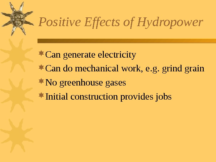 Positive Effects of Hydropower Can generate electricity Can do mechanical work, e. g. grind