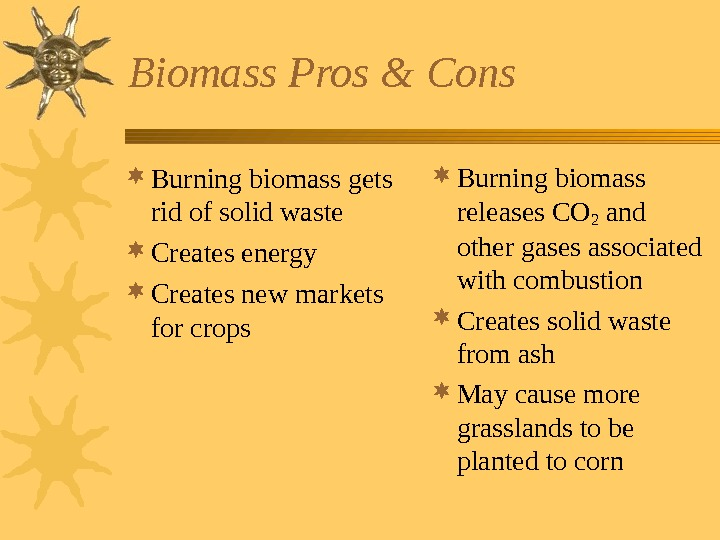 Biomass Pros & Cons Burning biomass gets rid of solid waste Creates energy Creates