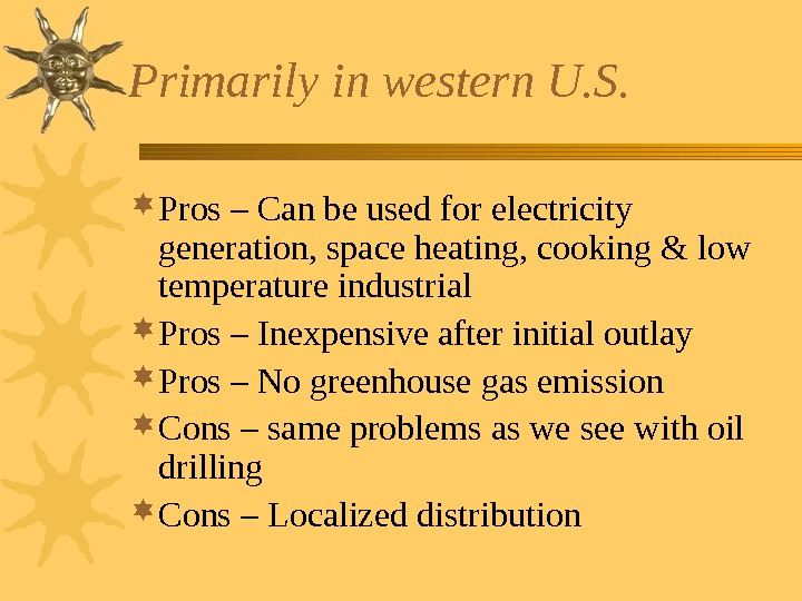 Primarily in western U. S.  Pros – Can be used for electricity generation,