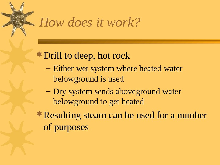 How does it work?  Drill to deep, hot rock – Either wet system
