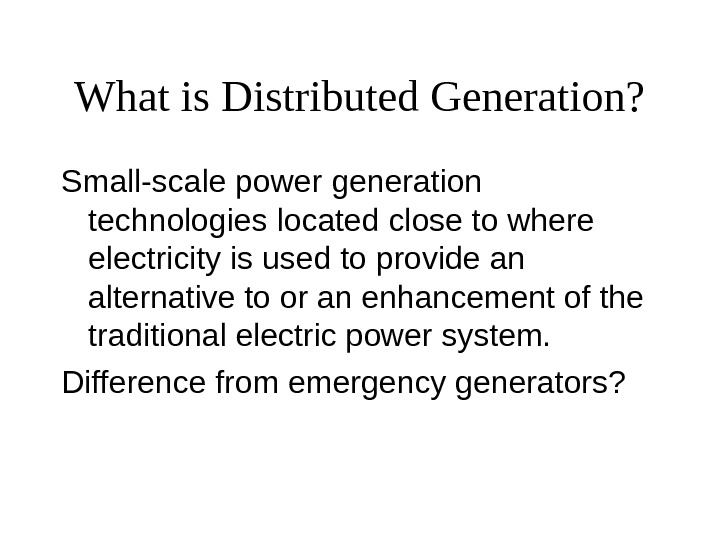 What is Distributed Generation? Small-scale power generation technologies located close to where electricity is used to