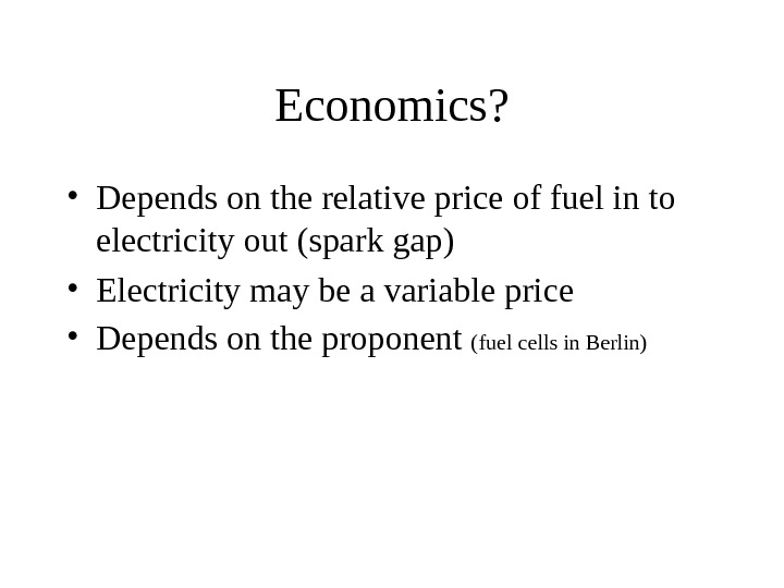 Economics?  • Depends on the relative price of fuel in to electricity out (spark gap)