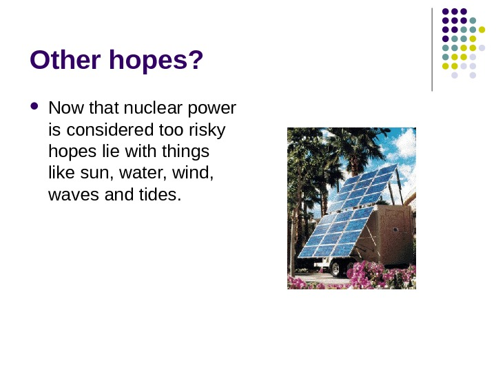 Other hopes?  Now that nuclear power is considered too risky hopes lie with