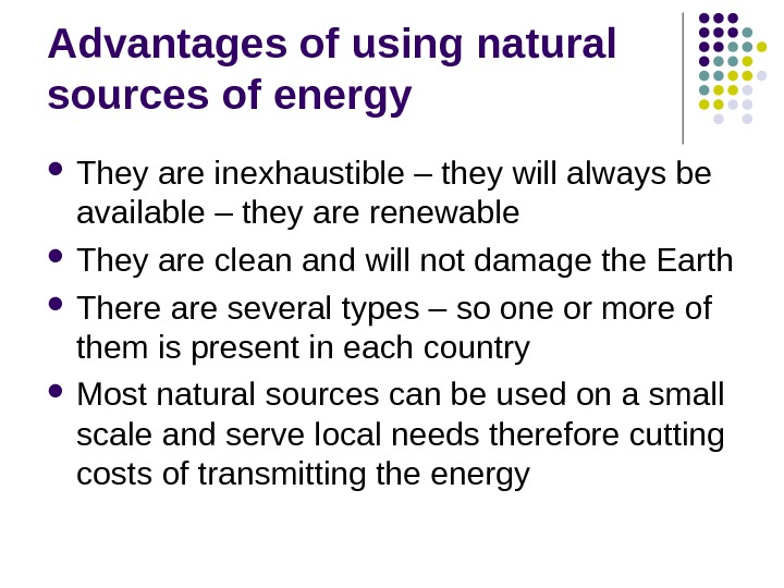 Advantages of using natural sources of energy They are inexhaustible – they will always