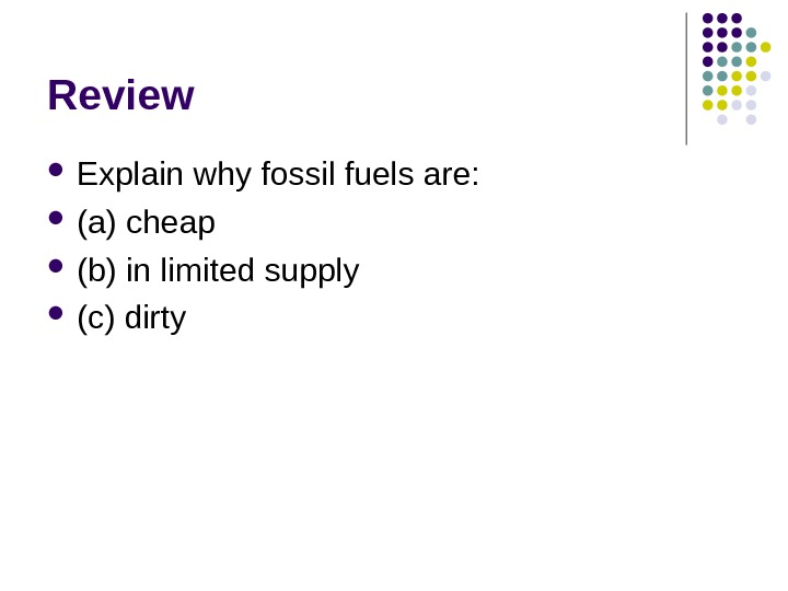 Review Explain why fossil fuels are:  (a) cheap (b) in limited supply (c)