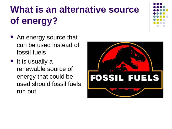 What is an alternative source of energy?  An energy source that can be