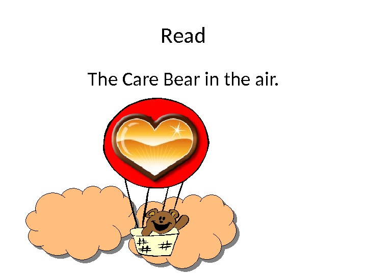 Read The Care Bear in the air.