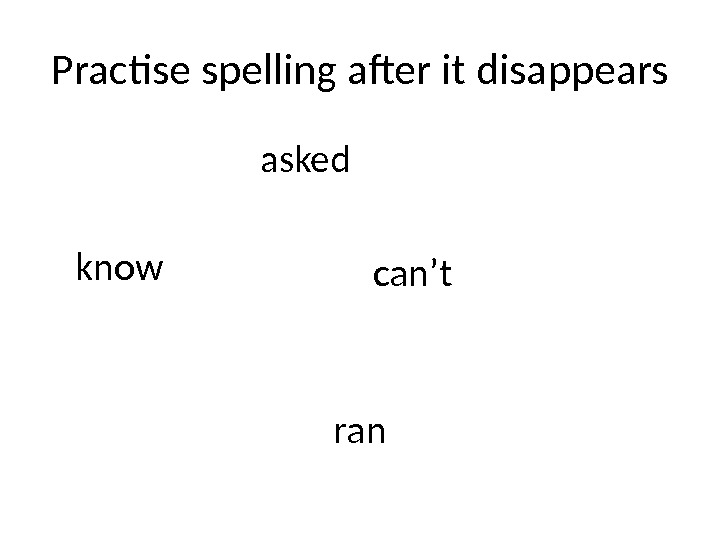 Practise spelling after it disappears asked know can't ran