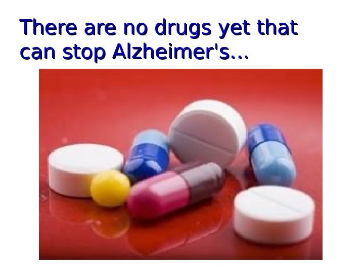 There are no drugs yet that can stop Alzheimer's ……