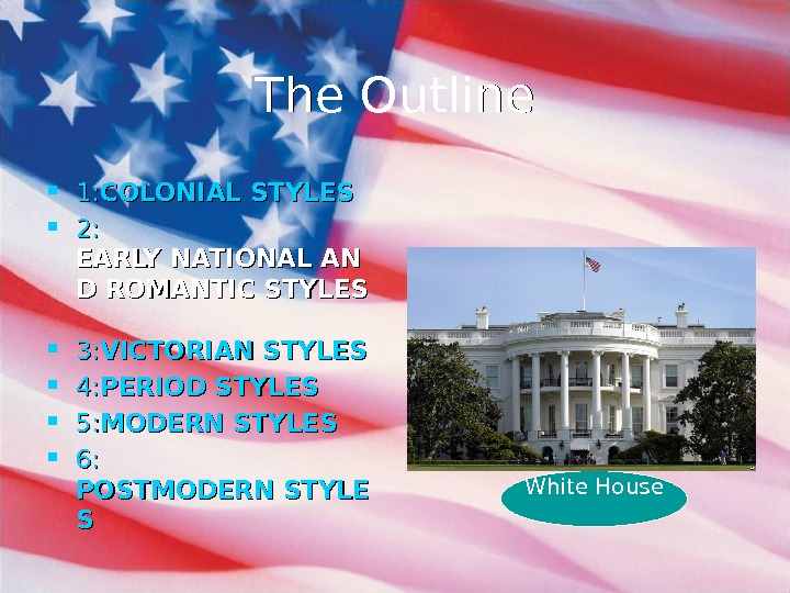 The Outline 1: 1: COLONIAL STYLES 2: 2: EARLY NATIONAL AN D ROMANTIC STYLES 3: 3: