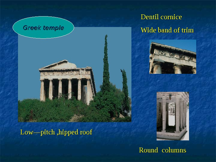 Low—pitch , hipped roof   Round columns Dentil cornice Wide band of trim. Greek