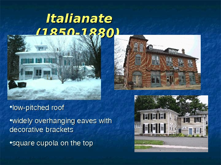 Italianate (1850 -1880)  • low-pitched roof  • widely overhanging eaves with decorative brackets •